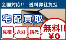 全国対応!送料弊社負担 宅配買取 見積もり・送料・箱代無料!!